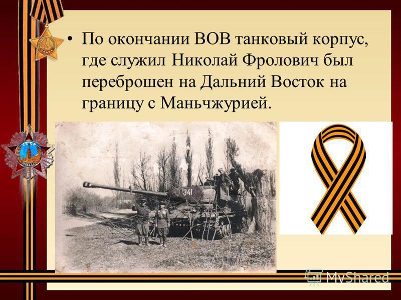 По окончании ВОВ танковый корпус, где служил Николай Фролович был переброшен на Дальний Восток на границу с Маньчжурией.