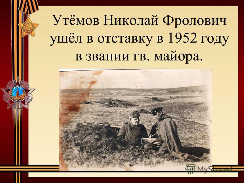 Утёмов Николай Фролович ушёл в отставку в 1952 году в звании гв. майора.