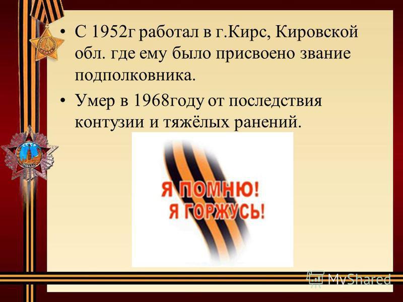 С 1952 г работал в г.Кирс, Кировской обл. где ему было присвоено звание подполковника. Умер в 1968 году от последствия контузии и тяжёлых ранений.