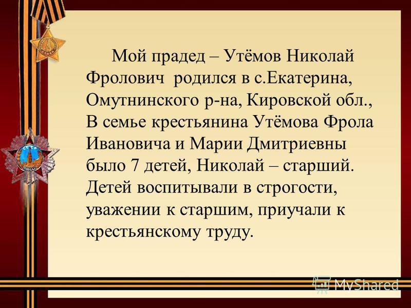 Мой прадед – Утёмов Николай Фролович родился в с.Екатерина, Омутнинского р-на, Кировской обл., В семье крестьянина Утёмова Фрола Ивановича и Марии Дмитриевны было 7 детей, Николай – старший. Детей воспитывали в строгости, уважении к старшим, приучали