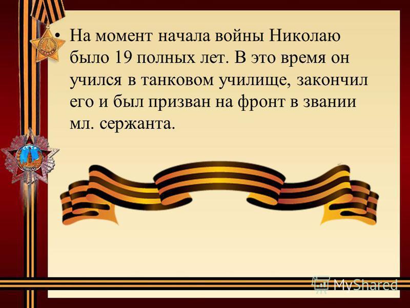 На момент начала войны Николаю было 19 полных лет. В это время он учился в танковом училище, закончил его и был призван на фронт в звании мл. сержанта.