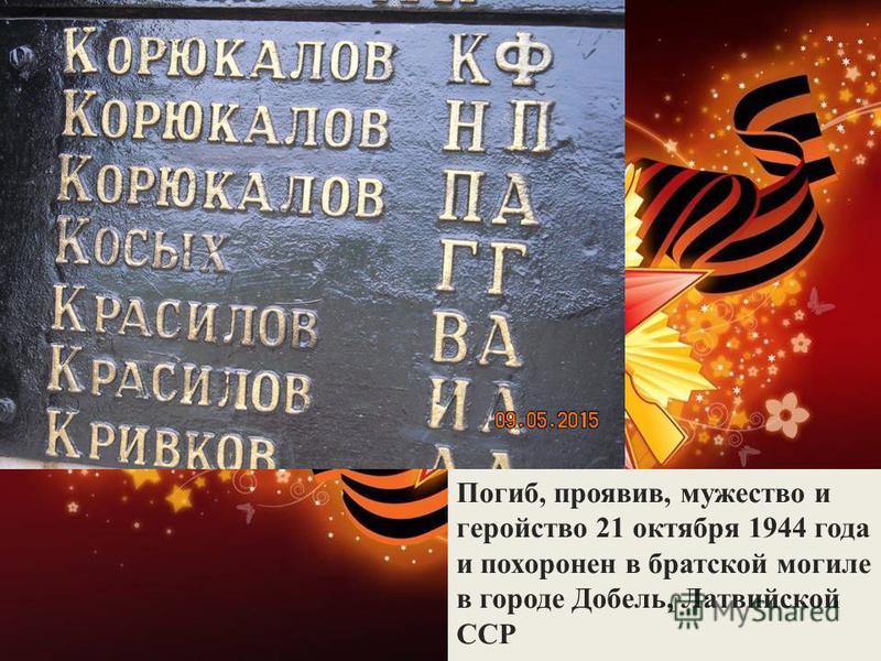 Погиб, проявив, мужество и геройство 21 октября 1944 года и похоронен в братской могиле в городе Добель, Латвийской ССР