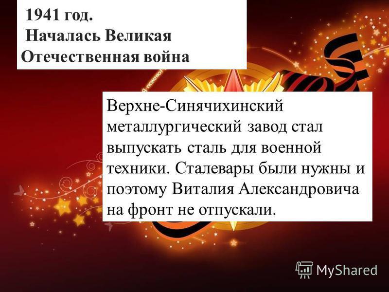 1941 год. Началась Великая Отечественная война Верхне-Синячихинский металлургический завод стал выпускать сталь для военной техники. Сталевары были нужны и поэтому Виталия Александровича на фронт не отпускали.