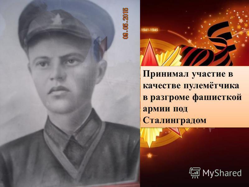 Принимал участие в качестве пулемётчика в разгроме фашисткой армии под Сталинградом