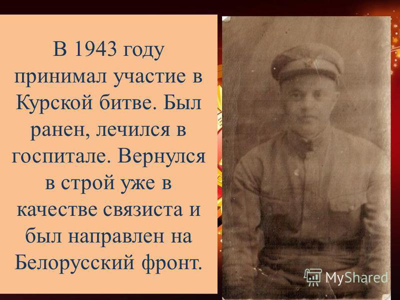 В 1943 году принимал участие в Курской битве. Был ранен, лечился в госпитале. Вернулся в строй уже в качестве связиста и был направлен на Белорусский фронт.