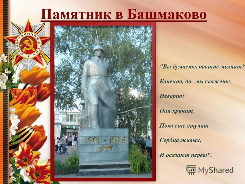Памятник в Башмаково Вы думаете, павшие молчат? Конечно, да - вы скажете. Неверно! Они кричат, Пока еще стучат Сердца живых, И осязают нервы.