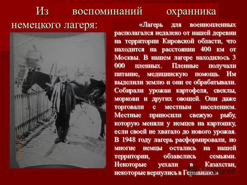 Из воспоминаний охранника немецкого лагеря: «Лагерь для военнопленных располагался недалеко от нашей деревни на территории Кировской области, что находится на расстоянии 400 км от Москвы. В нашем лагере находилось 3 000 пленных. Пленные получали пита