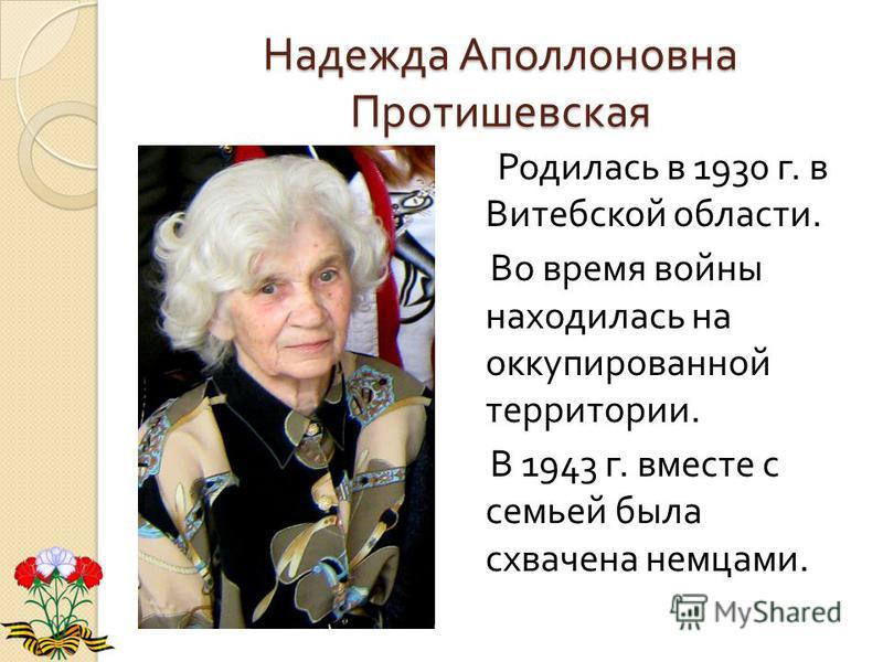 Надежда Аполлоновна Протишевская Родилась в 1930 г. в Витебской области. Во время войны находилась на оккупированной территории. В 1943 г. вместе с семьей была схвачена немцами.