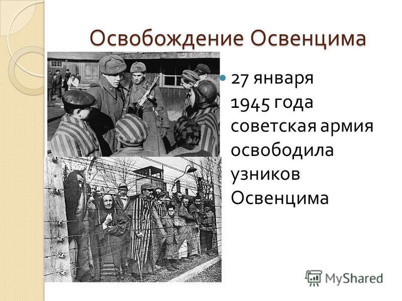 Освобождение Освенцима 27 января 1945 года советская армия освободила узников Освенцима