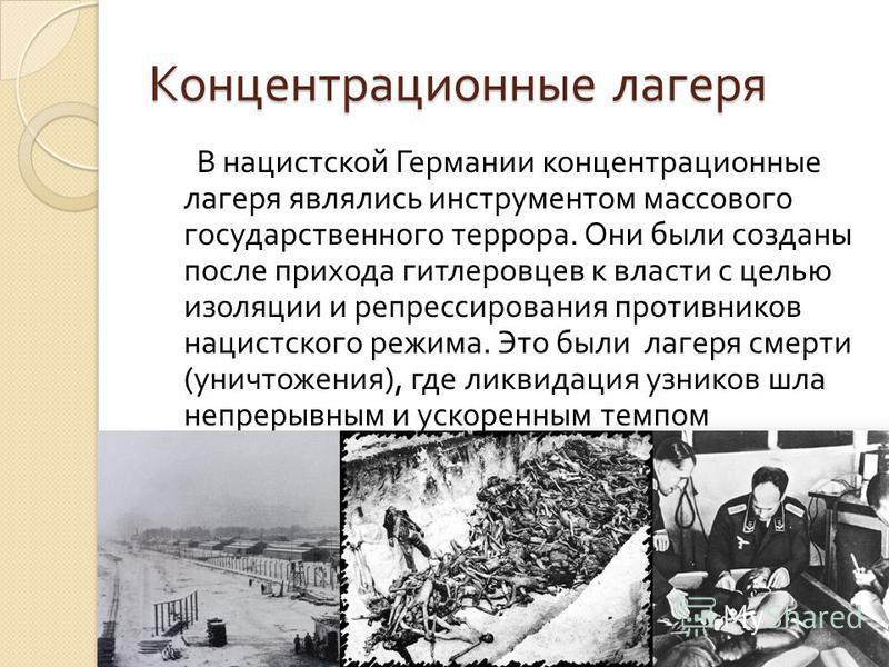 Концентрационные лагеря В нацистской Германии концентрационные лагеря являлись инструментом массового государственного террора. Они были созданы после прихода гитлеровцев к власти с целью изоляции и репрессирования противников нацистского режима. Это