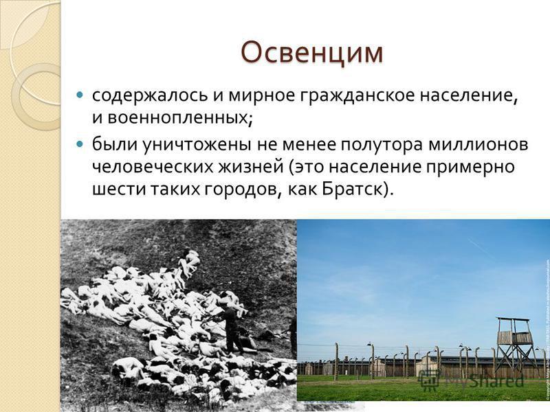 Освенцим содержалось и мирное гражданское население, и военнопленных ; были уничтожены не менее полутора миллионов человеческих жизней ( это население примерно шести таких городов, как Братск ).