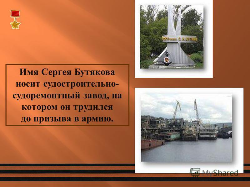 Имя Сергея Бутякова носит судостроительно - судоремонтный завод, на котором он трудился до призыва в армию.