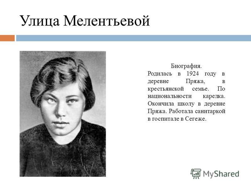 Улица Мелентьевой Биография. Родилась в 1924 году в деревне Пряжа, в крестьянской семье. По национальности карелка. Окончила школу в деревне Пряжа. Работала санитаркой в госпитале в Сегеже.