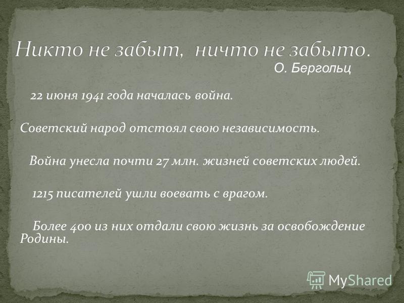 22 июня 1941 года началась война. Советский народ отстоял свою независимость. Война унесла почти 27 млн. жизней советских людей. 1215 писателей ушли воевать с врагом. Более 400 из них отдали свою жизнь за освобождение Родины. О. Бергольц