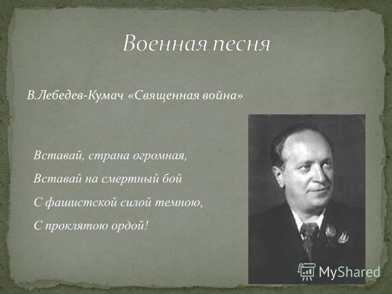 В.Лебедев-Кумач «Священная война» Вставай, страна огромная, Вставай на смертный бой С фашистской силой темною, С проклятою ордой!