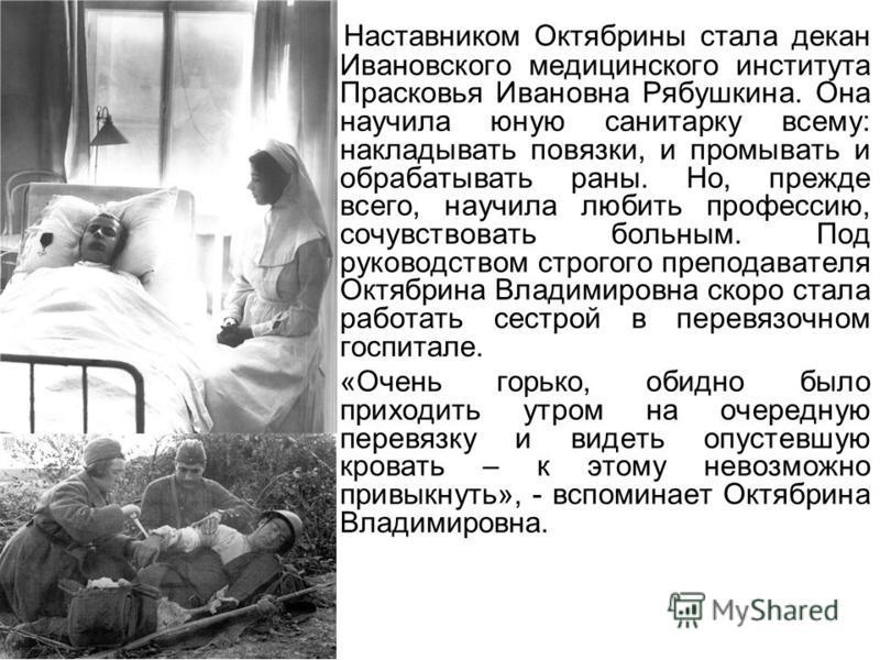 Наставником Октябрины стала декан Ивановского медицинского института Прасковья Ивановна Рябушкина. Она научила юную санитарку всему: накладывать повязки, и промывать и обрабатывать раны. Но, прежде всего, научила любить профессию, сочувствовать больн