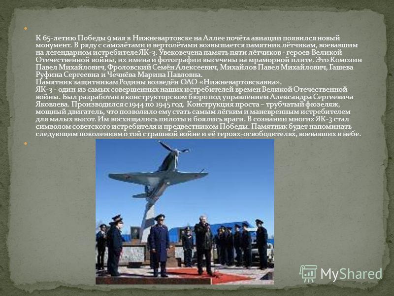 К 65-летию Победы 9 мая в Нижневартовске на Аллее почёта авиации появился новый монумент. В ряду с самолётами и вертолётами возвышается памятник лётчикам, воевавшим на легендарном истребителе ЯК-3. Увековечена память пяти лётчиков - героев Великой От