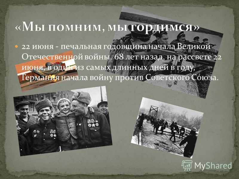 22 июня - печальная годовщина начала Великой Отечественной войны. 68 лет назад, на рассвете 22 июня, в один из самых длинных дней в году, Германия начала войну против Советского Союза.