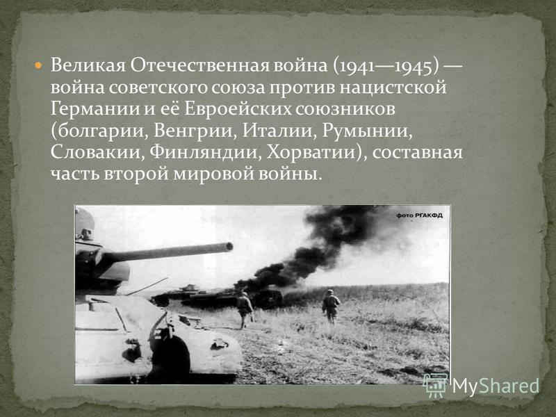 Великая Отечественная война (19411945) война советского союза против нацистской Германии и её Евроейских союзников (болгарии, Венгрии, Италии, Румынии, Словакии, Финляндии, Хорватии), составная часть второй мировой войны.