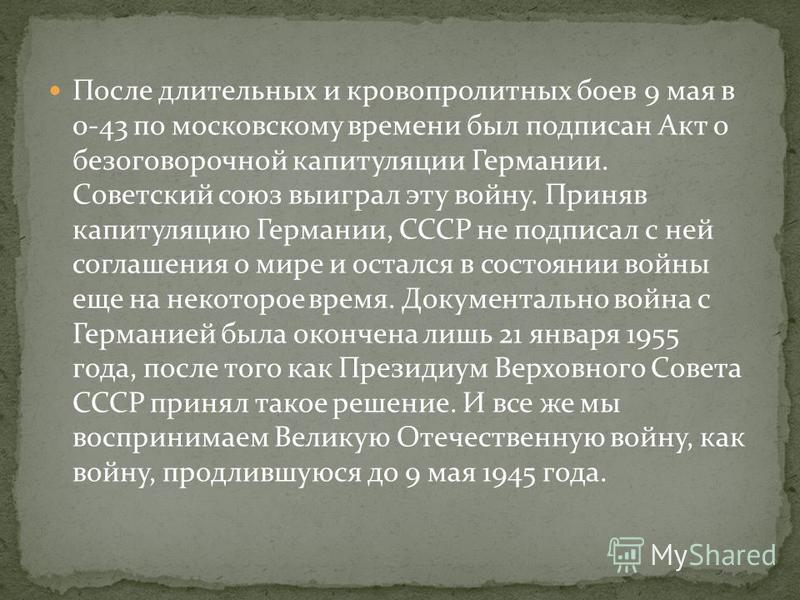 После длительных и кровопролитных боев 9 мая в 0-43 по московскому времени был подписан Акт о безоговорочной капитуляции Германии. Советский союз выиграл эту войну. Приняв капитуляцию Германии, СССР не подписал с ней соглашения о мире и остался в сос