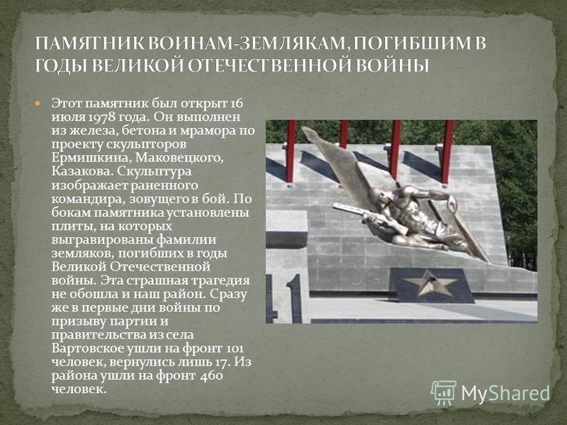 Этот памятник был открыт 16 июля 1978 года. Он выполнен из железа, бетона и мрамора по проекту скульпторов Ермишкина, Маковецкого, Казакова. Скульптура изображает раненного командира, зовущего в бой. По бокам памятника установлены плиты, на которых в