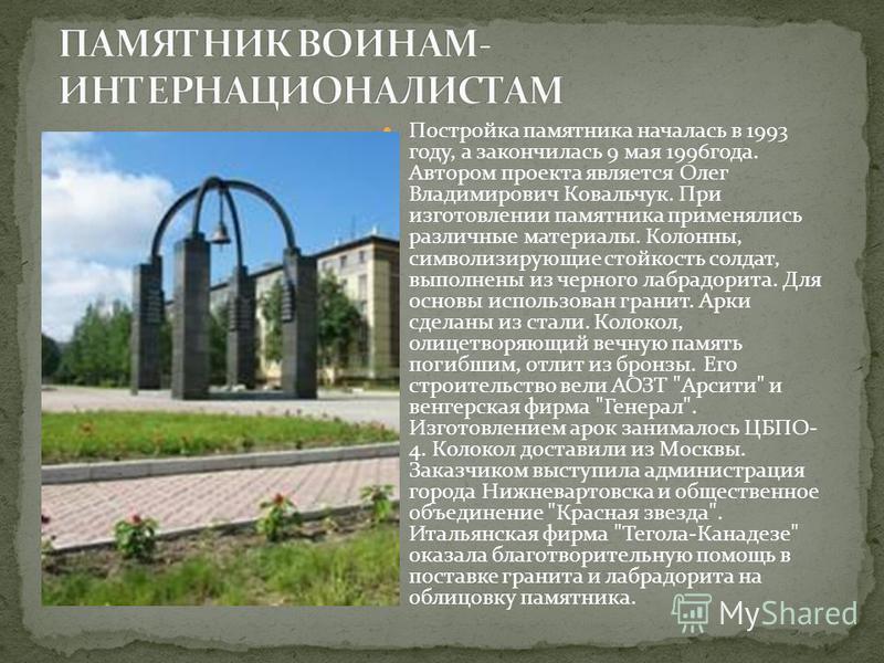 Постройка памятника началась в 1993 году, а закончилась 9 мая 1996 года. Автором проекта является Олег Владимирович Ковальчук. При изготовлении памятника применялись различные материалы. Колонны, символизирующие стойкость солдат, выполнены из черного