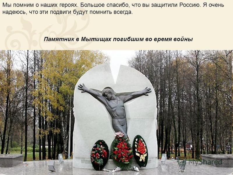 Мы помним о наших героях. Большое спасибо, что вы защитили Россию. Я очень надеюсь, что эти подвиги будут помнить всегда. Памятник в Мытищах погибшим во время войны