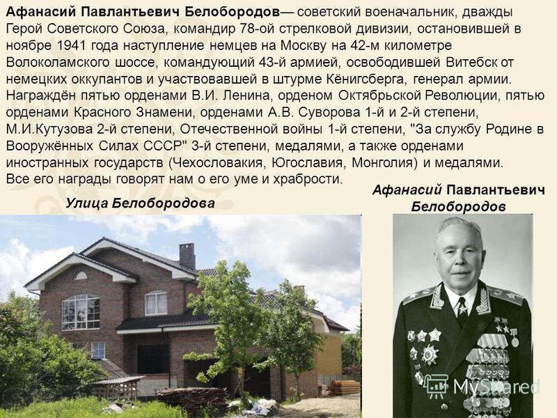 Афанасий Павлантьевич Белобородов советский военачальник, дважды Герой Советского Союза, командир 78-ой стрелковой дивизии, остановившей в ноябре 1941 года наступление немцев на Москву на 42-м километре Волоколамского шоссе, командующий 43-й армией,