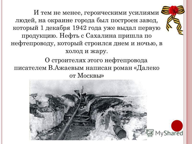 И тем не менее, героическими усилиями людей, на окраине города был построен завод, который 1 декабря 1942 года уже выдал первую продукцию. Нефть с Сахалина пришла по нефтепроводу, который строился днем и ночью, в холод и жару. О строителях этого нефт