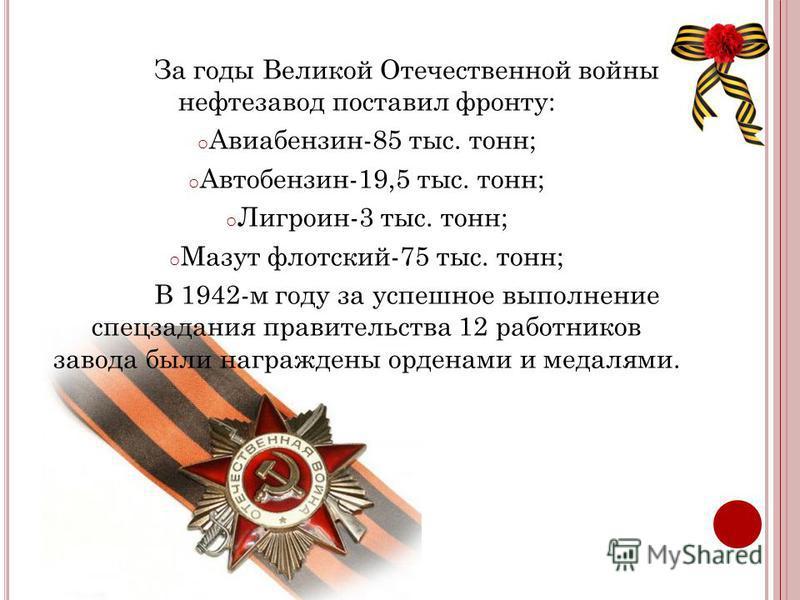 За годы Великой Отечественной войны нефтезавод поставил фронту: o Авиабензин-85 тыс. тонн; o Автобензин-19,5 тыс. тонн; o Лигроин-3 тыс. тонн; o Мазут флотский-75 тыс. тонн; В 1942-м году за успешное выполнение спецзадания правительства 12 работников