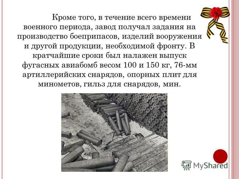 Кроме того, в течение всего времени военного периода, завод получал задания на производство боеприпасов, изделий вооружения и другой продукции, необходимой фронту. В кратчайшие сроки был налажен выпуск фугасных авиабомб весом 100 и 150 кг, 76-мм арти
