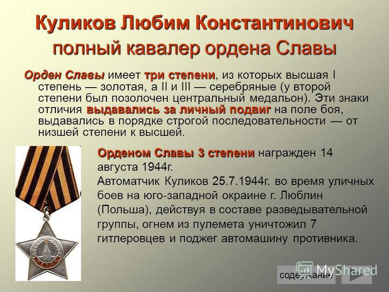 Куликов Любим Константинович полный кавалер ордена Славы Орден Славытри степени выдавались за личный подвиг Орден Славы имеет три степени, из которых высшая I степень золотая, а II и III серебряные (у второй степени был позолочен центральный медальон