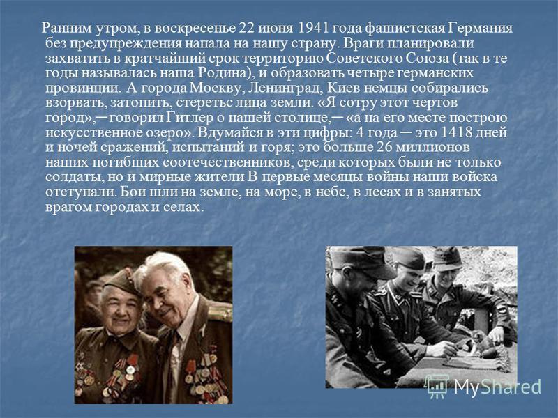 Ранним утром, в воскресенье 22 июня 1941 года фашистская Германия без предупреждения напала на нашу страну. Враги планировали захватить в кратчайший срок территорию Советского Союза (так в те годы называлась наша Родина), и образовать четыре германск