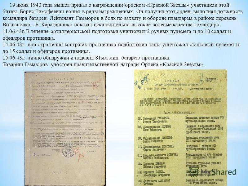 19 июня 1943 года вышел приказ о награждении орденом «Красной Звезды» участников этой битвы. Борис Тимофеевич вошел в ряды награжденных. Он получил этот орден, выполняя должность командира батареи. Лейтенант Гамаюров в боях по захвату и обороне плацд