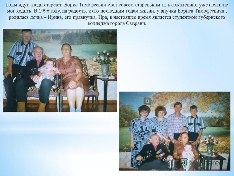 Годы идут, люди стареют. Борис Тимофеевич стал совсем стареньким и, к сожалению, уже почти не мог ходить. В 1996 году, на радость, к его последним годам жизни, у внучки Бориса Тимофеевича, родилась дочка – Ирина, его правнучка. Ира, в настоящее время