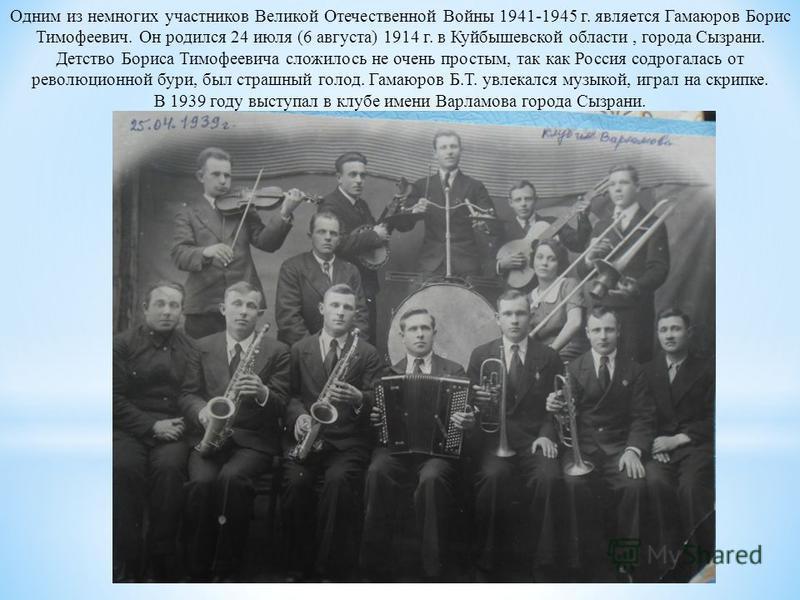 Одним из немногих участников Великой Отечественной Войны 1941-1945 г. является Гамаюров Борис Тимофеевич. Он родился 24 июля (6 августа) 1914 г. в Куйбышевской области, города Сызрани. Детство Бориса Тимофеевича сложилось не очень простым, так как Ро