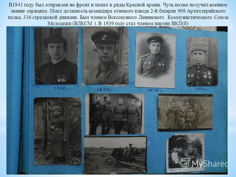 В1941 году был отправлен на фронт и попал в ряды Красной армии. Чуть позже получил военное звание сержанта. Имел должность командира огневого взвода 2-й батареи 909 Артиллерийского полка, 336 стрелковой дивизии. Был членом Всесоюзного Ленинского Комм
