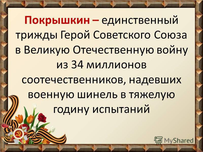 Покрышкин – единственный трижды Герой Советского Союза в Великую Отечественную войну из 34 миллионов соотечественников, надевших военную шинель в тяжелую годину испытаний