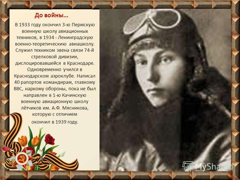 До войны… В 1933 году окончил 3-ю Пермскую военную школу авиационных техников, в 1934 - Ленинградскую военно-теоретические авиашколу. Служил техником звена связи 74-й стрелковой дивизии, дислоцировавшейся в Краснодаре. Одновременно учился в Краснодар