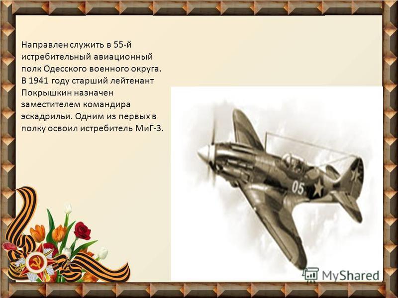Направлен служить в 55-й истребительный авиационный полк Одесского военного округа. В 1941 году старший лейтенант Покрышкин назначен заместителем командира эскадрильи. Одним из первых в полку освоил истребитель МиГ-3.
