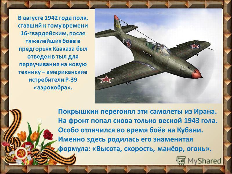 В августе 1942 года полк, ставший к тому времени 16-гвардейским, после тяжелейших боев в предгорьях Кавказа был отведен в тыл для переучивания на новую технику – американские истребители Р-39 «аэрокобра». Покрышкин перегонял эти самолеты из Ирана. На