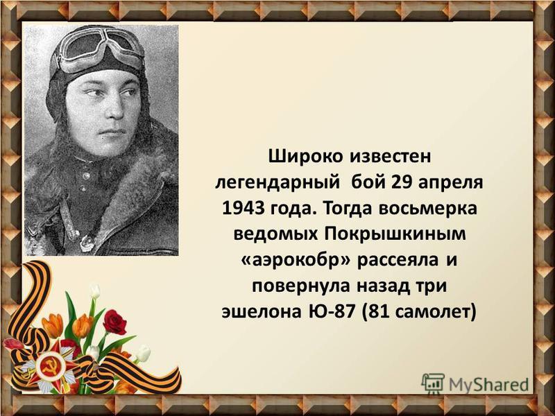 Широко известен легендарный бой 29 апреля 1943 года. Тогда восьмерка ведомых Покрышкиным «аэрокобр» рассеяла и повернула назад три эшелона Ю-87 (81 самолет)