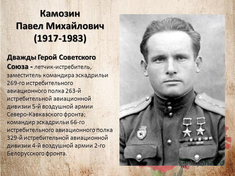 Камозин Павел Михайлович (1917-1983) Дважды Герой Советского Союза - Дважды Герой Советского Союза - летчик-истребитель, заместитель командира эскадрильи 269-го истребительного авиационного полка 263-й истребительной авиационной дивизии 5-й воздушной