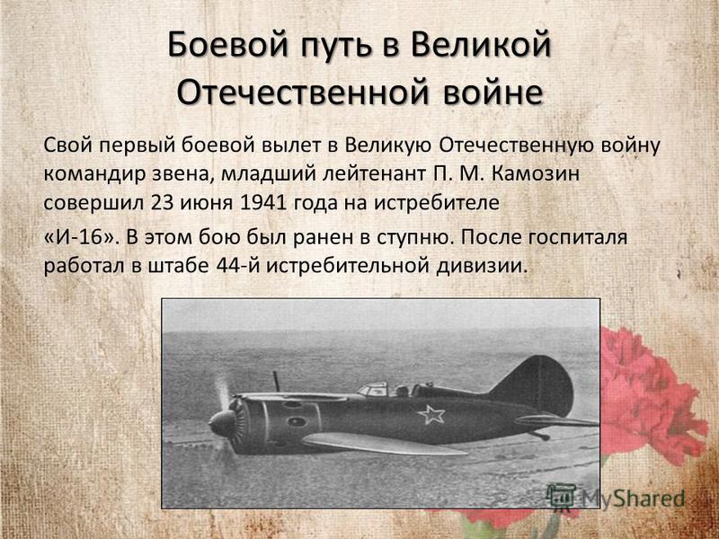 Боевой путь в Великой Отечественной войне Свой первый боевой вылет в Великую Отечественную войну командир звена, младший лейтенант П. М. Камозин совершил 23 июня 1941 года на истребителе «И-16». В этом бою был ранен в ступню. После госпиталя работал