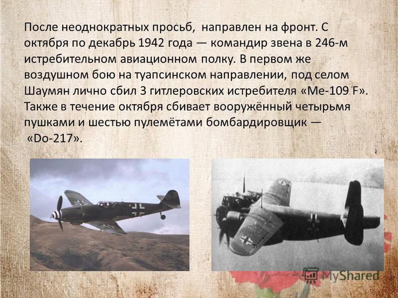 После неоднократных просьб, направлен на фронт. С октября по декабрь 1942 года командир звена в 246-м истребительном авиационном полку. В первом же воздушном бою на туапсинском направлении, под селом Шаумян лично сбил 3 гитлеровских истребителя «Ме-1