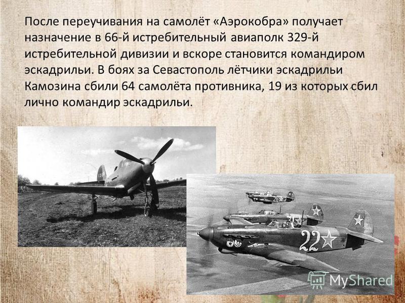После переучивания на самолёт «Аэрокобра» получает назначение в 66-й истребительный авиаполк 329-й истребительной дивизии и вскоре становится командиром эскадрильи. В боях за Севастополь лётчики эскадрильи Камозина сбили 64 самолёта противника, 19 из