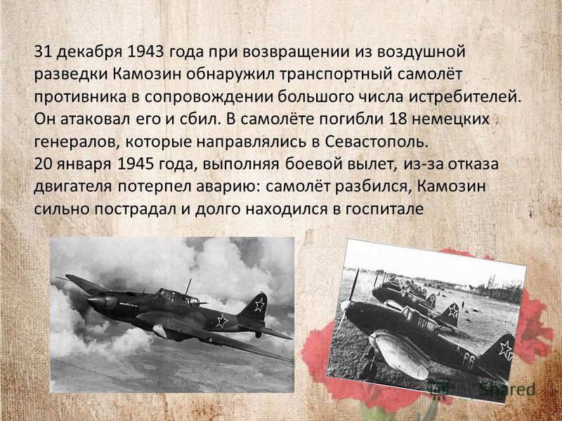 31 декабря 1943 года при возвращении из воздушной разведки Камозин обнаружил транспортный самолёт противника в сопровождении большого числа истребителей. Он атаковал его и сбил. В самолёте погибли 18 немецких генералов, которые направлялись в Севасто