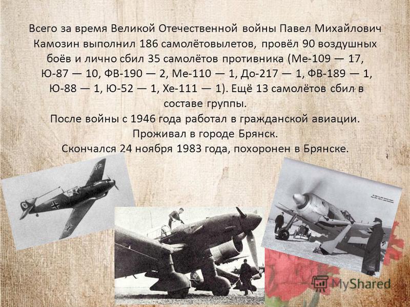 Всего за время Великой Отечественной войны Павел Михайлович Камозин выполнил 186 самолётовылетов, провёл 90 воздушных боёв и лично сбил 35 самолётов противника (Ме-109 17, Ю-87 10, ФВ-190 2, Ме-110 1, До-217 1, ФВ-189 1, Ю-88 1, Ю-52 1, Хе-111 1). Ещ