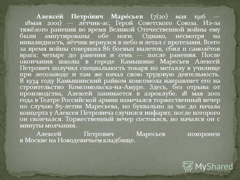 Алексе́й Петро́вич Маре́сьев (7(20) мая 1916 18 мая 2001) лётчик-ас, Герой Советского Союза. Из-за тяжёлого ранения во время Великой Отечественной войны ему были ампутированы обе ноги. Однако, несмотря на инвалидность, лётчик вернулся в небо и летал