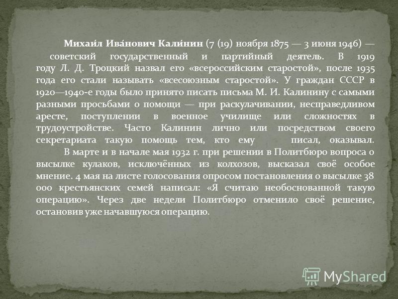 Михаи́л Ива́нович Кали́нин (7 (19) ноября 1875 3 июня 1946) советский государственный и партийный деятель. В 1919 году Л. Д. Троцкий назвал его «всероссийским старостой», после 1935 года его стали называть «всесоюзным старостой». У граждан СССР в 192